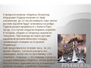 9 февралякапитан «Варяга»Всеволод Фёдорович Рудневполучил от Уриу ультиматум:
