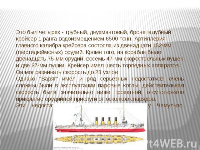 Это был четырех - трубный, двухмачтовый, бронепалубный крейсер 1 ранга водоизмещением 6500 тонн. Артиллерия главного калибра крейсера состояла из двенадцати 152-мм (шестидюймовых) орудий. Кроме того, на корабле было двенадцать 75-мм орудий, восемь 4…