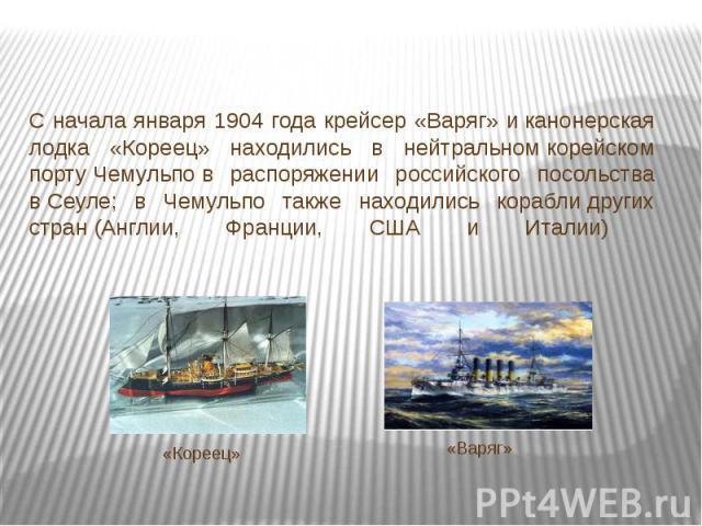 С начала января 1904 года крейсер «Варяг» иканонерская лодка «Кореец» находились в нейтральномкорейском портуЧемульпов распоряжении российского посольства вСеуле; в Чемульпо также находились кораблидругих стран(Англии, Франции, США и Италии)