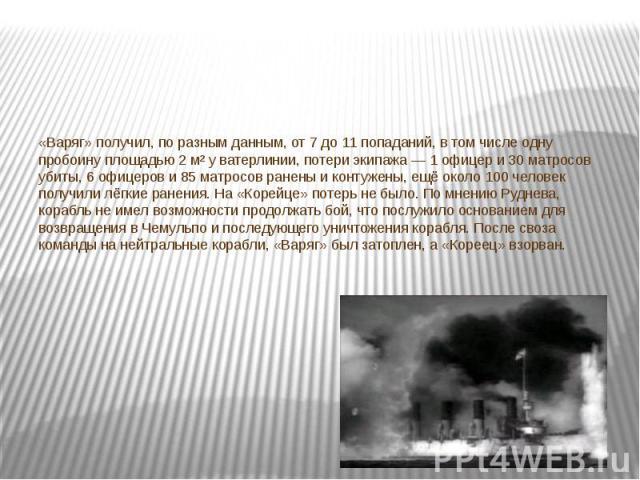 «Варяг» получил, по разным данным, от 7 до 11 попаданий, в том числе одну пробоину площадью 2 м² у ватерлинии, потери экипажа— 1 офицер и 30 матросов убиты, 6 офицеров и 85 матросов ранены и контужены, ещё около 100 человек получили лёгкие ранения.…