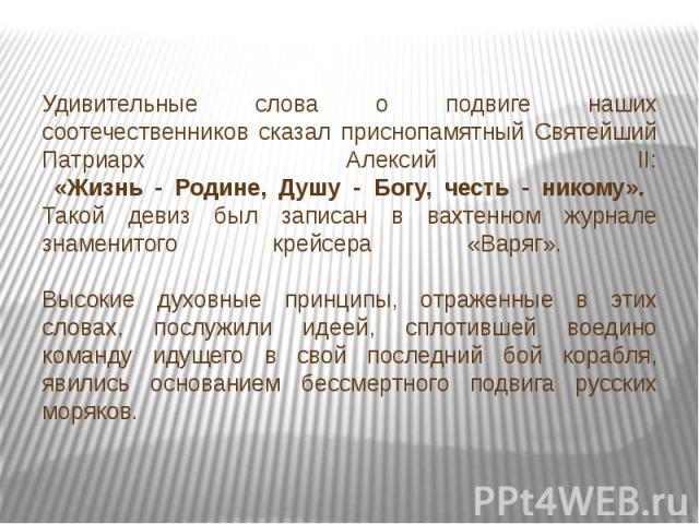 Удивительные слова о подвиге наших соотечественников сказал приснопамятный Святейший Патриарх Алексий II: «Жизнь - Родине, Душу - Богу, честь - никому». Такой девиз был записан в вахтенном журнале знаменитого крейсера «Варяг». Высокие духовные принц…
