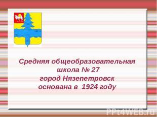 Средняя общеобразовательная школа № 27 город Нязепетровск основана в 1924 году