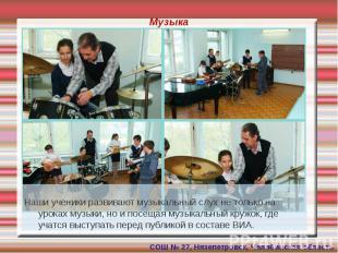 Музыка Наши ученики развивают музыкальный слух не только на уроках музыки, но и