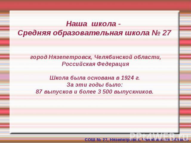 Наша школа - Средняя образовательная школа № 27 город Нязепетровск, Челябинской области, Российская Федерация Школа была основана в 1924 г. За эти годы было: 87 выпусков и более 3 500 выпускников.