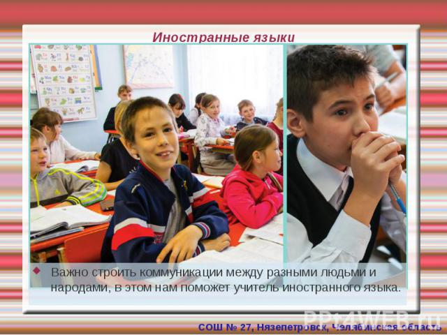 Иностранные языки Важно строить коммуникации между разными людьми и народами, в этом нам поможет учитель иностранного языка.