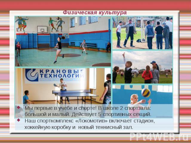 Физическая культура Мы первые в учебе и спорте! В школе 2 спортзала: большой и малый. Действует 5 спортивных секций. Наш спорткомплекс «Локомотив» включает стадион, хоккейную коробку и новый теннисный зал.