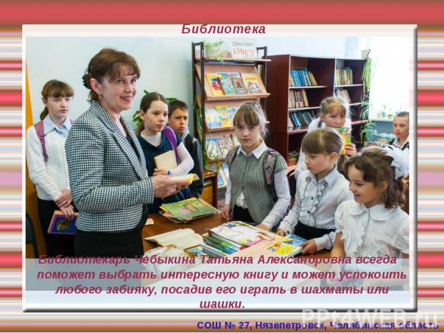 Библиотека Библиотекарь Чебыкина Татьяна Александровна всегда поможет выбрать интересную книгу и может успокоить любого забияку, посадив его играть в шахматы или шашки.