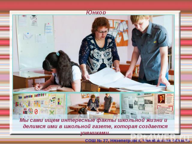 Юнкор Мы сами ищем интересные факты школьной жизни и делимся ими в школьной газете, которая создается учениками.