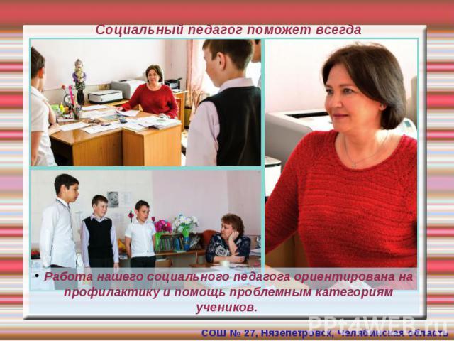 Социальный педагог поможет всегда Работа нашего социального педагога ориентирована на профилактику и помощь проблемным категориям учеников.