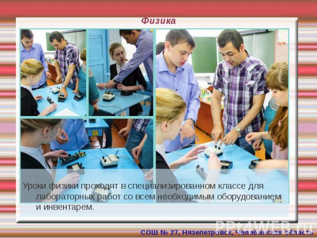 Физика Уроки физики проходят в специализированном классе для лабораторных работ со всем необходимым оборудованием и инвентарем.