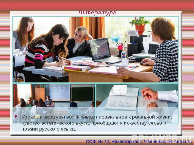 Литература Уроки литературы воспитывают правильное к реальной жизни, чувство эстетического вкуса, приобщают к искусству слова и поэзии русского языка.