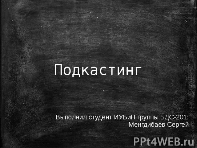 Подкастинг Выполнил: Менгдибаев Сергей