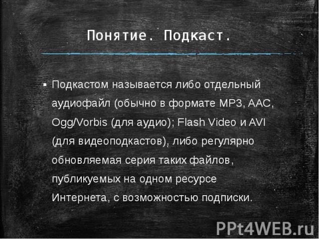 Понятие. Подкаст. Подкастом называется либо отдельный аудиофайл (обычно в формате MP3, AAC, Ogg/Vorbis (для аудио); Flash Video и AVI (для видеоподкастов), либо регулярно обновляемая серия таких файлов, публикуемых на одном ресурсе Интернета, с возм…