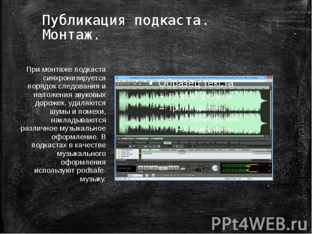 Публикация подкаста. Монтаж. При монтаже подкаста синхронизируется порядок следования и наложения звуковых дорожек, удаляются шумы и помехи, накладываются различное музыкальное оформление. В подкастах в качестве музыкального оформления используют po…