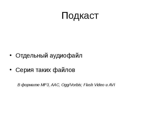 Подкаст Отдельный аудиофайл Серия таких файлов В формате MP3, AAC, Ogg/Vorbis; Flash Video и AVI