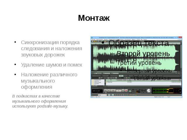 Монтаж Синхронизация порядка следования и наложения звуковых дорожек Удаление шумов и помех Наложение различного музыкального оформления В подкастах в качестве музыкального оформления используют podsafe-музыку.