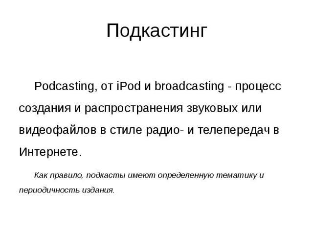 Подкастинг Podcasting, от iPod и broadcasting - процесс создания и распространения звуковых или видеофайлов в стиле радио- и телепередач в Интернете. Как правило, подкасты имеют определенную тематику и периодичность издания.
