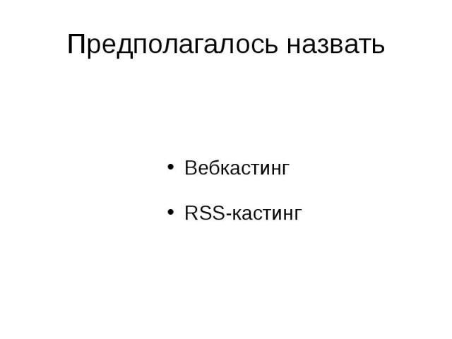 Предполагалось назвать Вебкастинг RSS-кастинг
