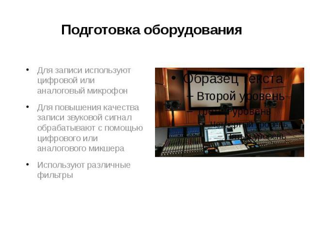 Подготовка оборудования Для записи используют цифровой или аналоговый микрофон Для повышения качества записи звуковой сигнал обрабатывают с помощью цифрового или аналогового микшера Используют различные фильтры