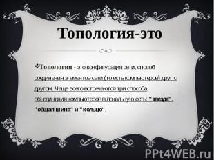 Топология- это конфигурация сети, способ соединения элементов сети (то ест