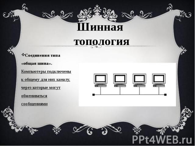 Соединения типа «общая шина». Компьютеры подключены к общему для них каналу, через которые могут обмениваться сообщениями Соединения типа «общая шина». Компьютеры подключены к общему для них каналу, через которые могут обмениваться сообщениями