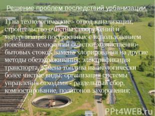 Решение проблем последствий урбанизации. 1) на технологические - отвод канализац