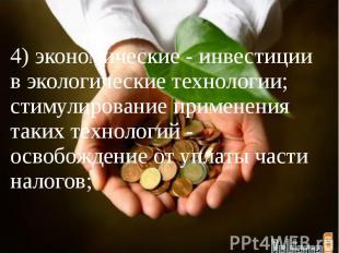 4) экономические - инвестиции в экологические технологии; стимулирование примене