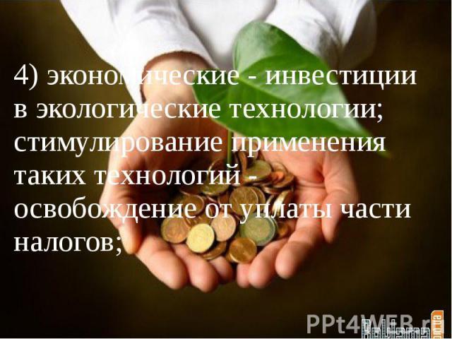 4) экономические - инвестиции в экологические технологии; стимулирование применения таких технологий - освобождение от уплаты части налогов;