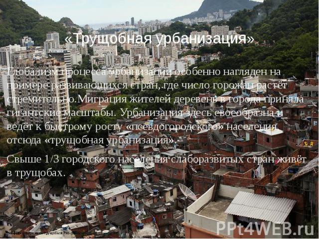 «Трущобная урбанизация» Глобализм процесса урбанизации особенно нагляден на примере развивающихся стран, где число горожан растёт стремительно.Миграция жителей деревень в города приняла гигантские масштабы. Урбанизация здесь своеобразна и ведёт к бы…