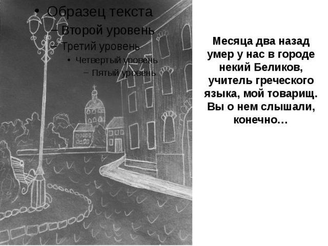 Месяца два назад умер у нас в городе некий Беликов, учитель греческого языка, мой товарищ. Вы о нем слышали, конечно…
