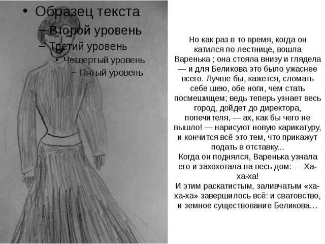 Но как раз в то время, когда он катился по лестнице, вошла Варенька ; она стояла внизу и глядела — и для Беликова это было ужаснее всего. Лучше бы, кажется, сломать себе шею, обе ноги, чем стать посмешищем; ведь теперь узнает весь город, дойдет до д…