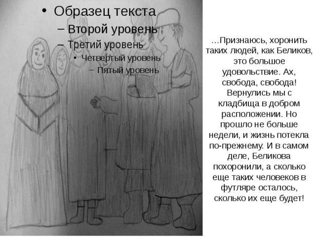 …Признаюсь, хоронить таких людей, как Беликов, это большое удовольствие. Ах, свобода, свобода! Вернулись мы с кладбища в добром расположении. Но прошло не больше недели, и жизнь потекла по-прежнему. И в самом деле, Беликова похоронили, а сколько еще…