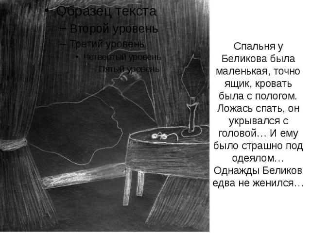 Спальня у Беликова была маленькая, точно ящик, кровать была с пологом. Ложась спать, он укрывался с головой… И ему было страшно под одеялом… Однажды Беликов едва не женился…