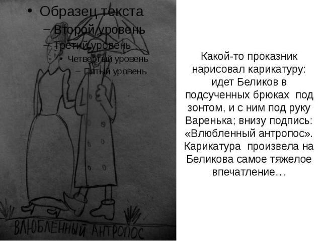 Какой-то проказник нарисовал карикатуру: идет Беликов в подсученных брюках под зонтом, и с ним под руку Варенька; внизу подпись: «Влюбленный антропос». Карикатура произвела на Беликова самое тяжелое впечатление…