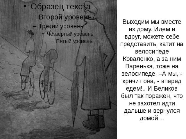Выходим мы вместе из дому. Идем и вдруг, можете себе представить, катит на велосипеде Коваленко, а за ним Варенька, тоже на велосипеде. –А мы, - кричит она, - вперед едем!.. И Беликов был так поражен, что не захотел идти дальше и вернулся домой…
