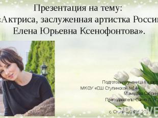 Презентация на тему: «Актриса, заслуженная артистка России Елена Юрьевна Ксенофо
