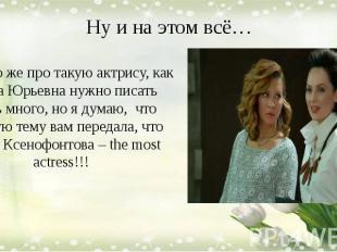Ну и на этом всё… Конечно же про такую актрису, как Елена Юрьевна нужно писать о