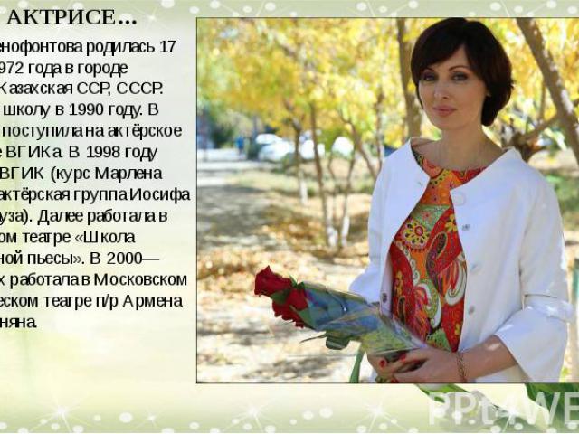 О АКТРИСЕ… Елена Ксенофонтова родилась 17 декабря 1972 года в городе Хромтау, Казахская ССР, СССР. Окончила школу в 1990 году. В 1994 году поступила на актёрское отделение ВГИКа. В 1998 году окончила ВГИК (курс Марлена Хуциева, актёрская группа Иоси…