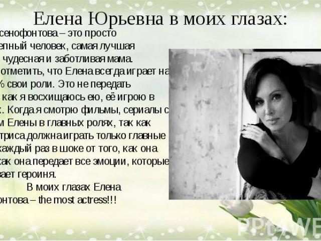Елена Юрьевна в моих глазах: Елена Ксенофонтова – это просто великолепный человек, самая лучшая актриса, чудесная и заботливая мама. Должна отметить, что Елена всегда играет на все 100% свои роли. Это не передать словами как я восхищаюсь ею, её игро…