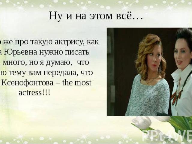 Ну и на этом всё… Конечно же про такую актрису, как Елена Юрьевна нужно писать очень много, но я думаю, что главную тему вам передала, что Елена Ксенофонтова – the most actress!!!