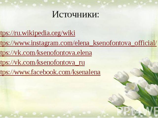 Источники: https://ru.wikipedia.org/wiki https://www.instagram.com/elena_ksenofontova_official/ https://vk.com/ksenofontova.elena https://vk.com/ksenofontova_ru https://www.facebook.com/ksenalena