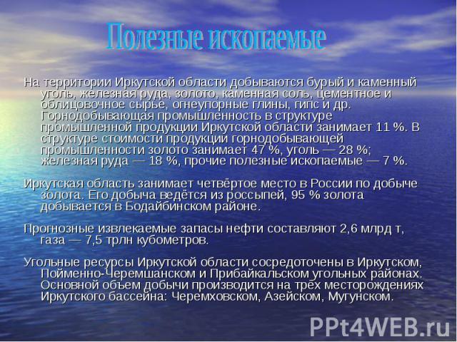 На территории Иркутской области добываются бурый и каменный уголь, железная руда, золото, каменная соль, цементное и облицовочное сырье, огнеупорные глины, гипс и др. Горнодобывающая промышленность в структуре промышленной продукции Иркутской област…