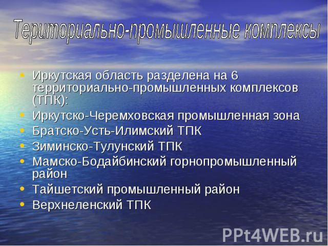 Иркутская область разделена на 6 территориально-промышленных комплексов (ТПК): Иркутская область разделена на 6 территориально-промышленных комплексов (ТПК): Иркутско-Черемховская промышленная зона Братско-Усть-Илимский ТПК Зиминско-Тулунский ТПК Ма…