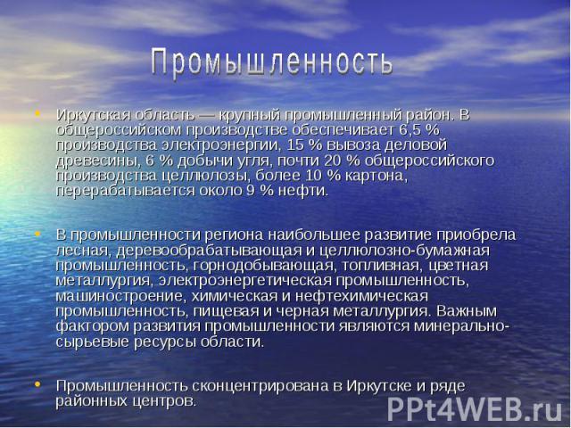 Иркутская область — крупный промышленный район. В общероссийском производстве обеспечивает 6,5 % производства электроэнергии, 15 % вывоза деловой древесины, 6 % добычи угля, почти 20 % общероссийского производства целлюлозы, более 10 % картона, пере…