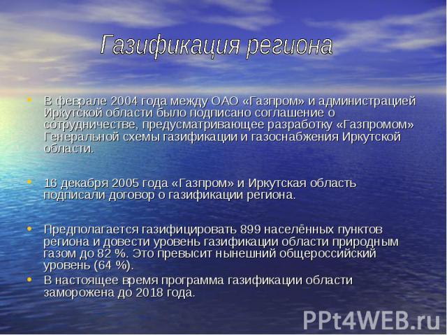 В феврале 2004 года между ОАО «Газпром» и администрацией Иркутской области было подписано соглашение о сотрудничестве, предусматривающее разработку «Газпромом» Генеральной схемы газификации и газоснабжения Иркутской области. В феврале 2004 года межд…