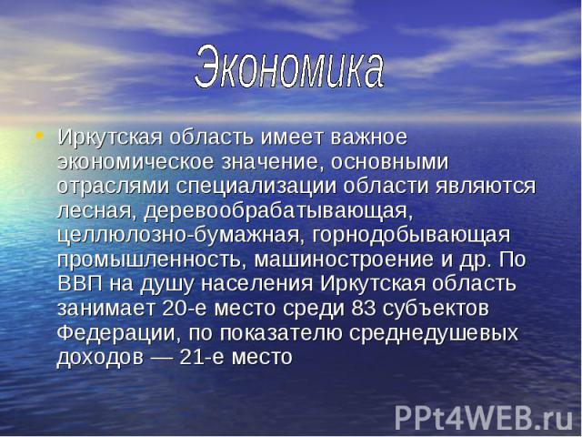Иркутская область имеет важное экономическое значение, основными отраслями специализации области являются лесная, деревообрабатывающая, целлюлозно-бумажная, горнодобывающая промышленность, машиностроение и др. По ВВП на душу населения Иркутская обла…