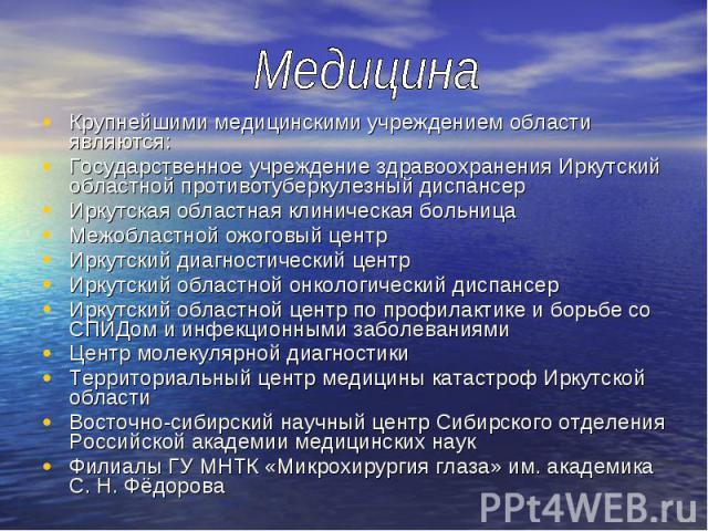 Крупнейшими медицинскими учреждением области являются: Крупнейшими медицинскими учреждением области являются: Государственное учреждение здравоохранения Иркутский областной противотуберкулезный диспансер Иркутская областная клиническая больница Межо…
