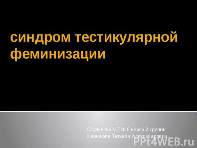 синдром тестикулярной феминизации Студентка МПФ 6 курса 2 группы Бирюкова Татьяна Александровна