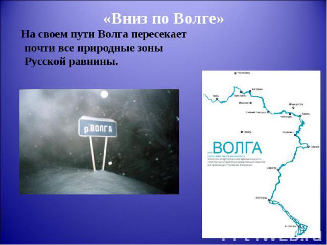 На своем пути Волга пересекает почти все природные зоны Русской равнины. На своем пути Волга пересекает почти все природные зоны Русской равнины.