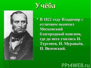В 1822 году Владимир с отличием окончил Московский благородный пансион, где до н